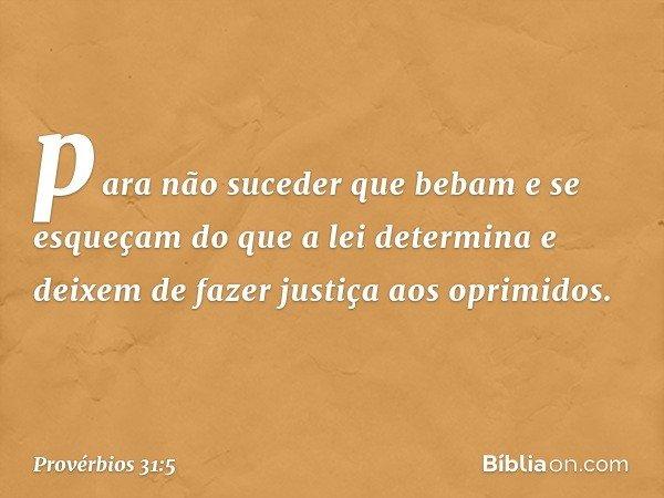 para não suceder que bebam e se esqueçam do que a lei determina e deixem de fazer justiça aos oprimidos. -- Provérbios 31:5