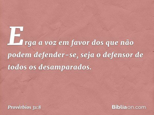 """""""Erga a voz em favor dos que não podem defender-se, seja o defensor de todos os desamparados. -- Provérbios 31:8"""