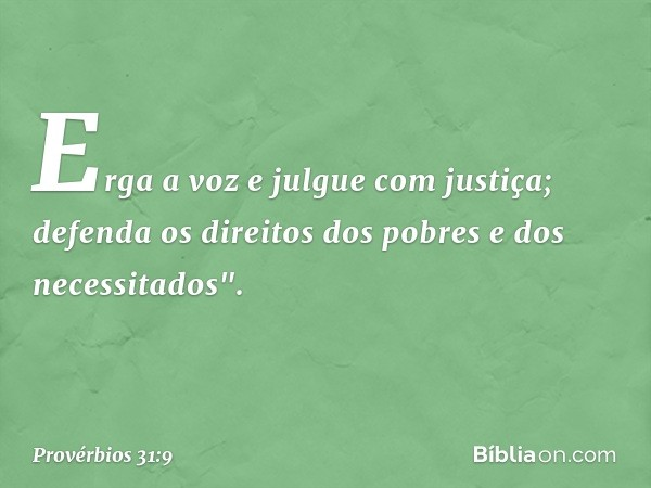 """Erga a voz e julgue com justiça; defenda os direitos dos pobres e dos necessitados"""". -- Provérbios 31:9"""