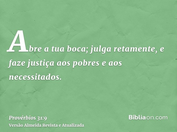 Abre a tua boca; julga retamente, e faze justiça aos pobres e aos necessitados.