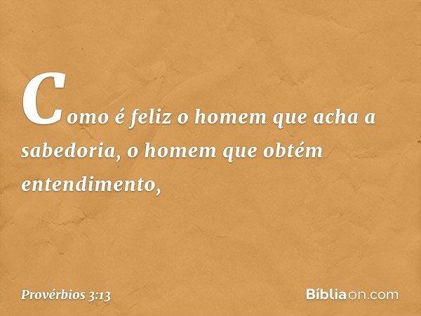 Como é feliz o homem que acha a sabedoria, o homem que obtém entendimento, -- Provérbios 3:13