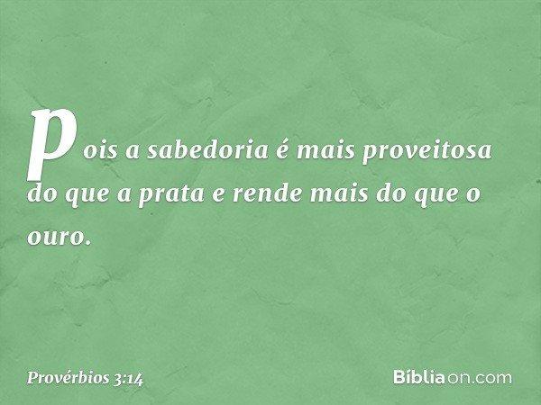 pois a sabedoria é mais proveitosa do que a prata e rende mais do que o ouro. -- Provérbios 3:14