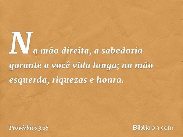 Na mão direita, a sabedoria garante a você vida longa; na mão esquerda, riquezas e honra. -- Provérbios 3:16