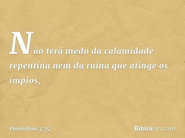 Não terá medo da calamidade repentina nem da ruína que atinge os ímpios, -- Provérbios 3:25