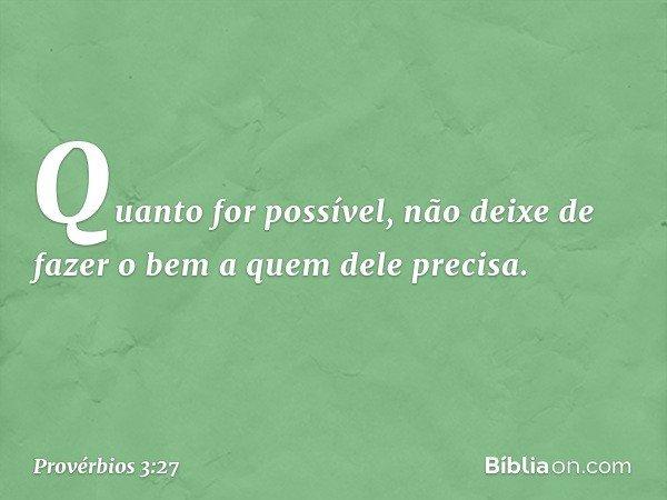 Quanto for possível, não deixe de fazer o bem a quem dele precisa. -- Provérbios 3:27