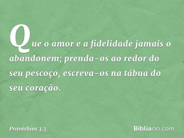 Que o amor e a fidelidade jamais o abandonem; prenda-os ao redor do seu pescoço, escreva-os na tábua do seu coração. -- Provérbios 3:3