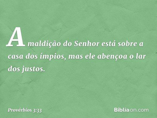 A maldição do Senhor está sobre a casa dos ímpios, mas ele abençoa o lar dos justos. -- Provérbios 3:33