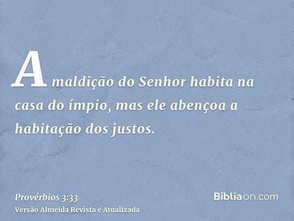 A maldição do Senhor habita na casa do ímpio, mas ele abençoa a habitação dos justos.