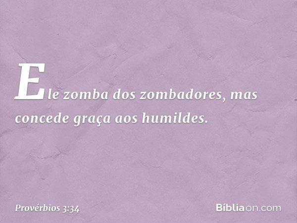 Ele zomba dos zombadores, mas concede graça aos humildes. -- Provérbios 3:34