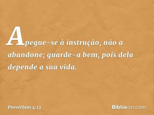 Apegue-se à instrução, não a abandone; guarde-a bem, pois dela depende a sua vida. -- Provérbios 4:13
