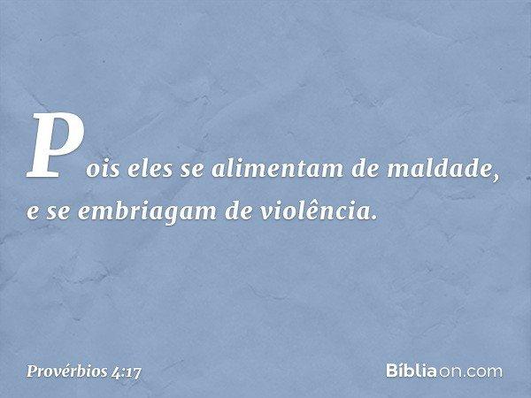 Pois eles se alimentam de maldade, e se embriagam de violência. -- Provérbios 4:17