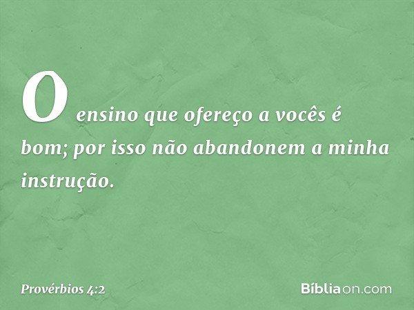 O ensino que ofereço a vocês é bom; por isso não abandonem a minha instrução. -- Provérbios 4:2