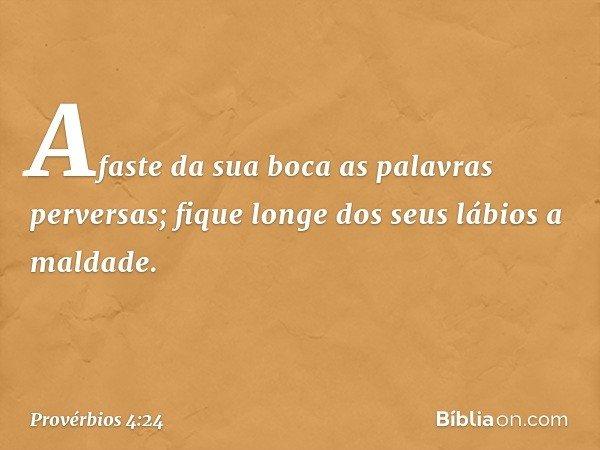 Afaste da sua boca as palavras perversas; fique longe dos seus lábios a maldade. -- Provérbios 4:24