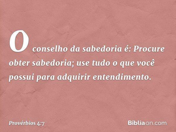 O conselho da sabedoria é: Procure obter sabedoria; use tudo o que você possui para adquirir entendimento. -- Provérbios 4:7