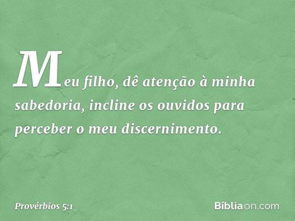 Meu filho, dê atenção à minha sabedoria, incline os ouvidos para perceber o meu discernimento. -- Provérbios 5:1
