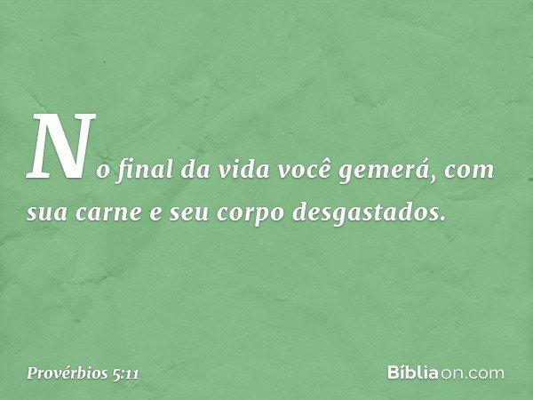 No final da vida você gemerá, com sua carne e seu corpo desgastados. -- Provérbios 5:11