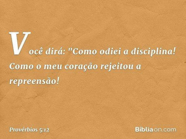 """Você dirá: """"Como odiei a disciplina! Como o meu coração rejeitou a repreensão! -- Provérbios 5:12"""