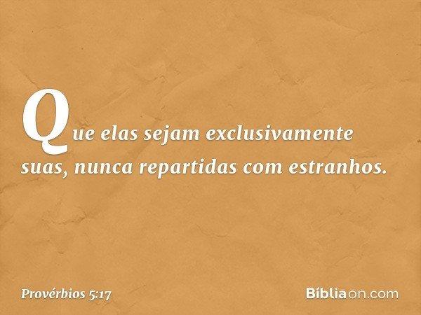 Que elas sejam exclusivamente suas, nunca repartidas com estranhos. -- Provérbios 5:17
