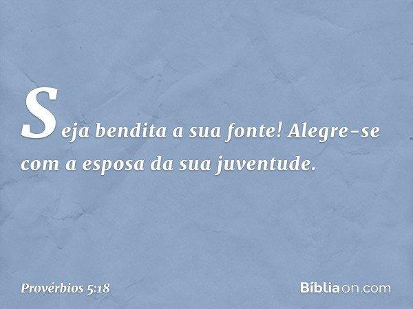 Seja bendita a sua fonte! Alegre-se com a esposa da sua juventude. -- Provérbios 5:18