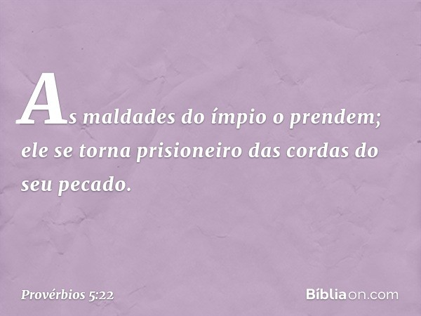 As maldades do ímpio o prendem; ele se torna prisioneiro das cordas do seu pecado. -- Provérbios 5:22