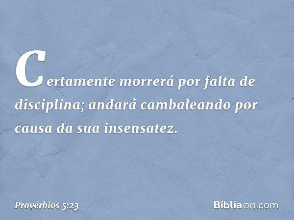 Certamente morrerá por falta de disciplina; andará cambaleando por causa da sua insensatez. -- Provérbios 5:23