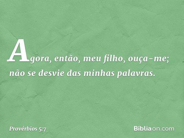 Agora, então, meu filho, ouça-me; não se desvie das minhas palavras. -- Provérbios 5:7