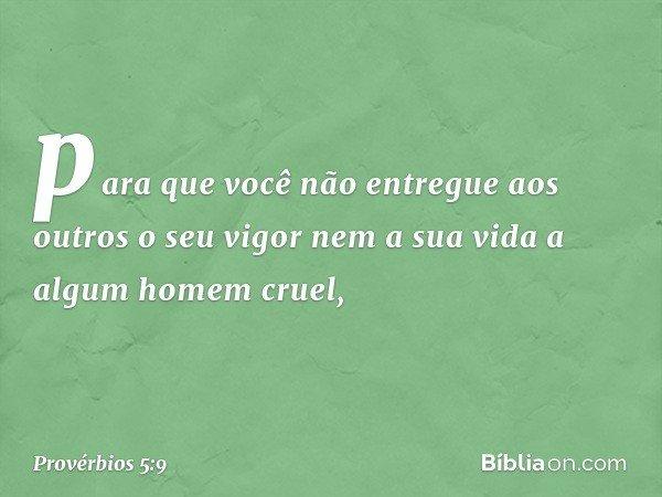 para que você não entregue aos outros o seu vigor nem a sua vida a algum homem cruel, -- Provérbios 5:9