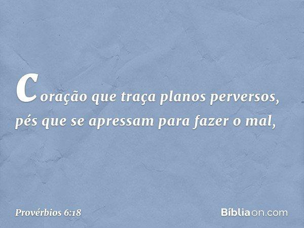 coração que traça planos perversos, pés que se apressam para fazer o mal, -- Provérbios 6:18