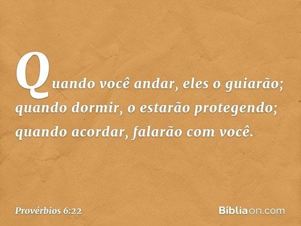 Quando você andar, eles o guiarão; quando dormir, o estarão protegendo; quando acordar, falarão com você. -- Provérbios 6:22