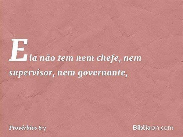 Ela não tem nem chefe, nem supervisor, nem governante, -- Provérbios 6:7