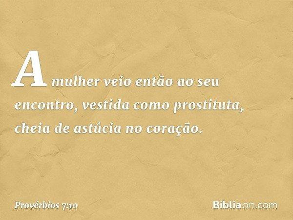 A mulher veio então ao seu encontro, vestida como prostituta, cheia de astúcia no coração. -- Provérbios 7:10