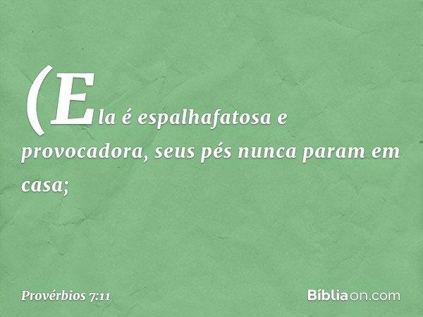 (Ela é espalhafatosa e provocadora, seus pés nunca param em casa; -- Provérbios 7:11