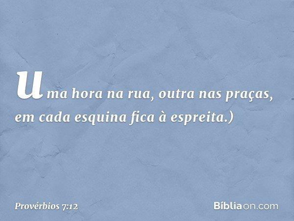 uma hora na rua, outra nas praças, em cada esquina fica à espreita.) -- Provérbios 7:12