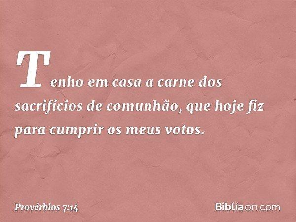 """""""Tenho em casa a carne dos sacrifícios de comunhão, que hoje fiz para cumprir os meus votos. -- Provérbios 7:14"""