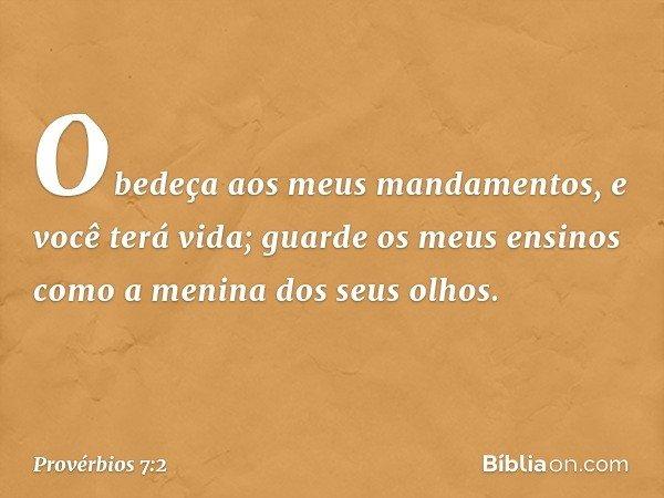 Obedeça aos meus mandamentos, e você terá vida; guarde os meus ensinos como a menina dos seus olhos. -- Provérbios 7:2