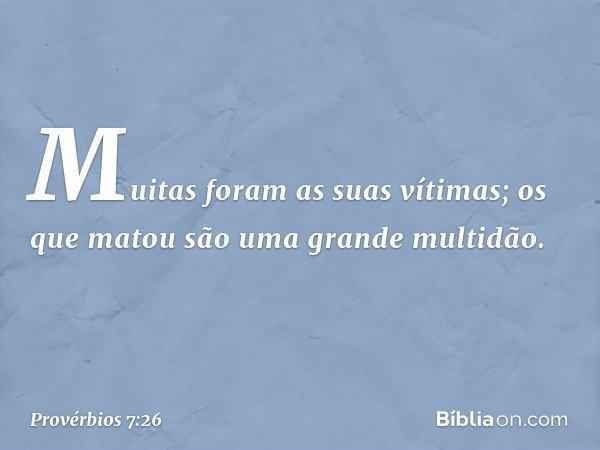 Muitas foram as suas vítimas; os que matou são uma grande multidão. -- Provérbios 7:26