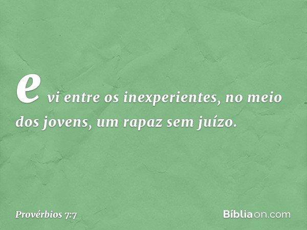 e vi entre os inexperientes, no meio dos jovens, um rapaz sem juízo. -- Provérbios 7:7