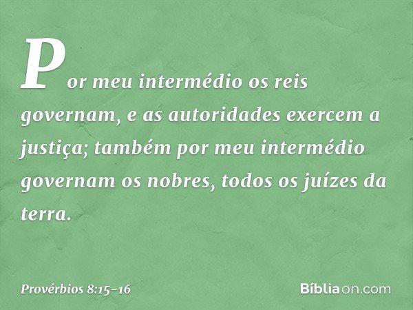 Por meu intermédio os reis governam, e as autoridades exercem a justiça; também por meu intermédio governam os nobres, todos os juízes da terra. -- Provérbios 8