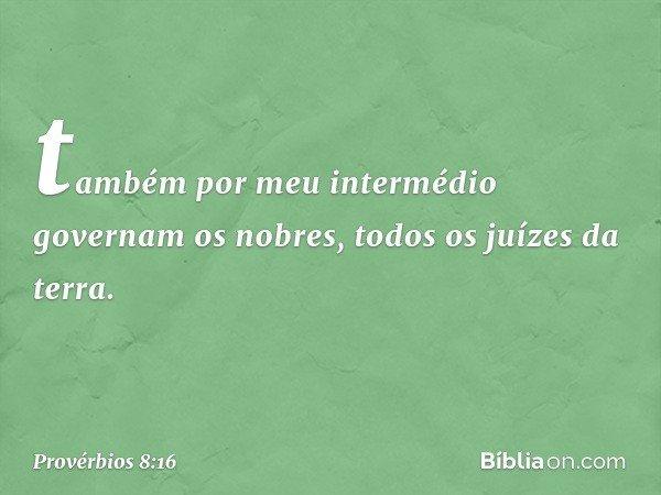 também por meu intermédio governam os nobres, todos os juízes da terra. -- Provérbios 8:16