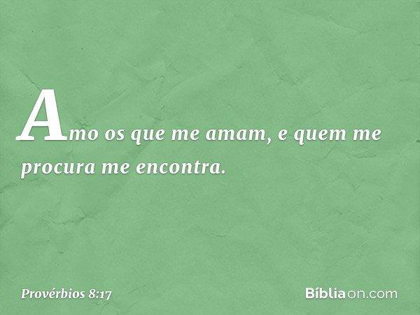 Amo os que me amam, e quem me procura me encontra. -- Provérbios 8:17