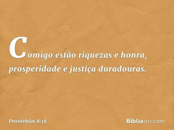 Comigo estão riquezas e honra, prosperidade e justiça duradouras. -- Provérbios 8:18