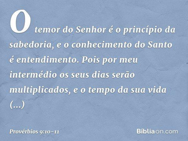 """""""O temor do Senhor é o princípio da sabedoria, e o conhecimento do Santo é entendimento. Pois por meu intermédio os seus dias serão multiplicados, e o tempo da"""