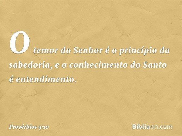 """""""O temor do Senhor é o princípio da sabedoria, e o conhecimento do Santo é entendimento. -- Provérbios 9:10"""