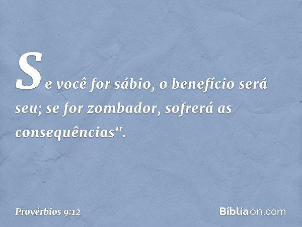 """Se você for sábio, o benefício será seu; se for zombador, sofrerá as consequências"""". -- Provérbios 9:12"""