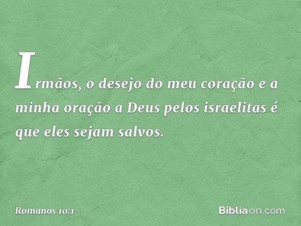 Irmãos, o desejo do meu coração e a minha oração a Deus pelos israelitas é que eles sejam salvos. -- Romanos 10:1