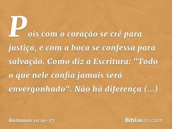 Pois com o coração se crê para justiça, e com a boca se confessa para salvação. Como diz a Escritura: