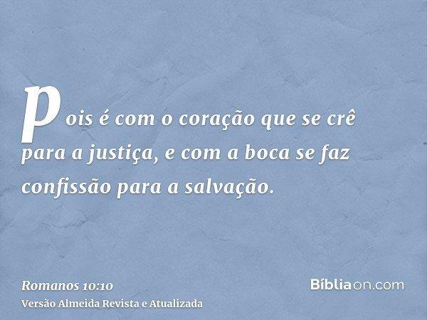 pois é com o coração que se crê para a justiça, e com a boca se faz confissão para a salvação.
