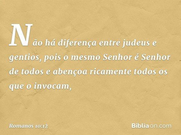Não há diferença entre judeus e gentios, pois o mesmo Senhor é Senhor de todos e abençoa ricamente todos os que o invocam, -- Romanos 10:12