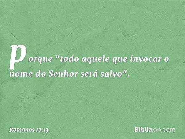 """porque """"todo aquele que invocar o nome do Senhor será salvo"""". -- Romanos 10:13"""