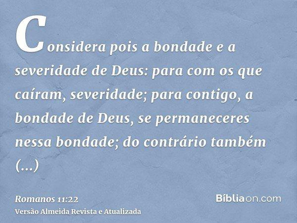 Considera pois a bondade e a severidade de Deus: para com os que caíram, severidade; para contigo, a bondade de Deus, se permaneceres nessa bondade; do contrári